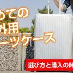 初めての海外旅行のためのスーツケース選び│購入するときの注意点!