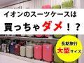 イオンの大型スーツケースを買う前に!もっと安くて軽いスーツケース特集